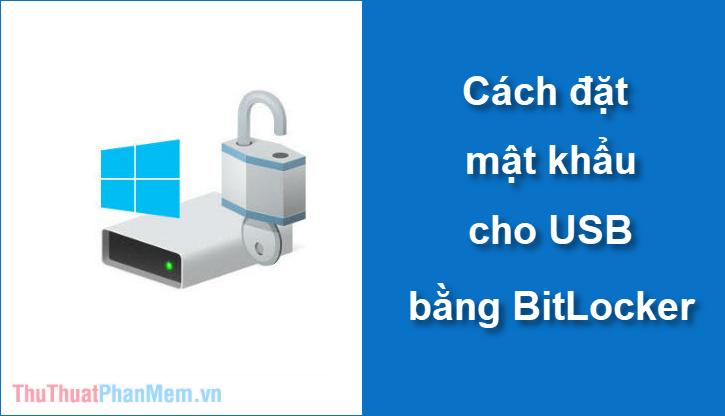 Cách đặt mật khẩu cho USB bằng Bitlocker