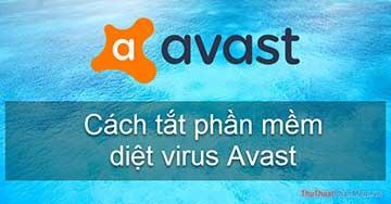 Cách tắt phần mềm diệt virus Avast tạm thời hoặc vĩnh viễn
