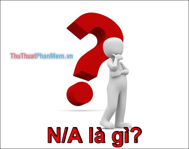N/A là gì? viết tắt của từ nào Ý nghĩa của N/A