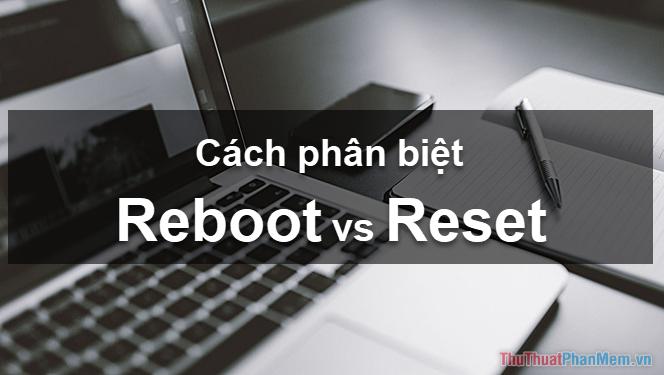 Reboot, Reset là gì? Sự khác nhau giữa Reboot và Reset