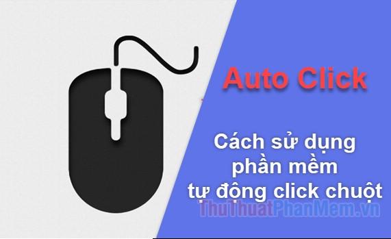 Auto Click Cách sử dụng phần mềm tự động click chuột máy tính