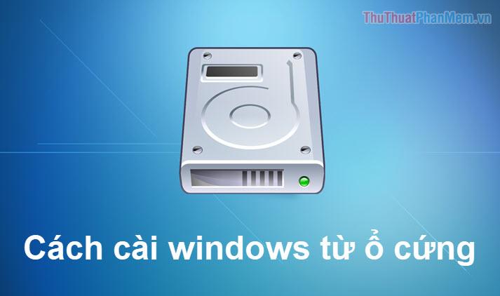 Cách cài Windows 10, 7 từ ổ cứng không cần USB Boot