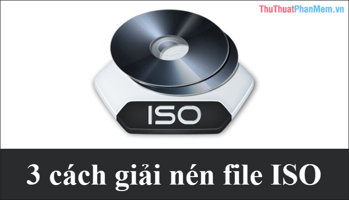 3 Cách giải nén file ISO đơn giản