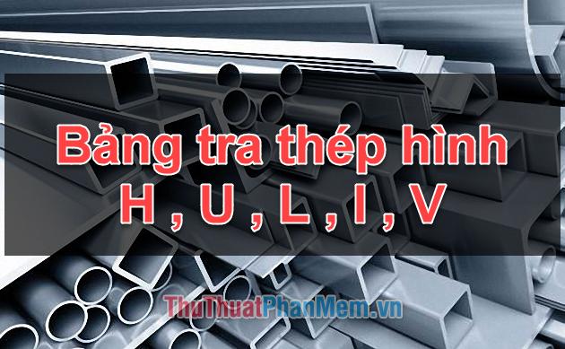 Bảng tra thép hình I, H, U, V, L chuẩn, cập nhật 2020