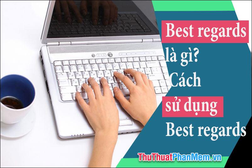 Best Regards là gì? Cách sử dụng Best Regards