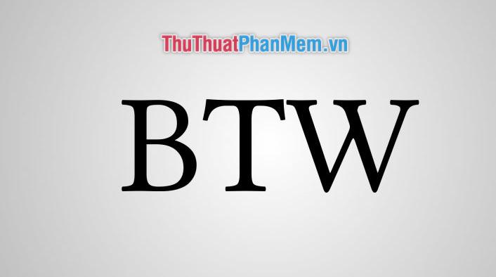 BTW là gì? Viết tắt của từ nào Ý nghĩa của từ BTW