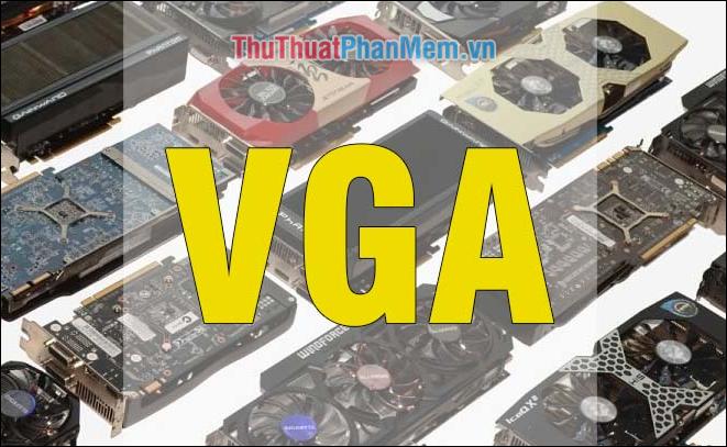 VGA là gì? Một số loại VGA phổ biến hiện nay