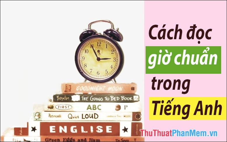 Cách đọc giờ trong tiếng Anh chuẩn - Cách hỏi giờ và trả lời trong tiếng Anh