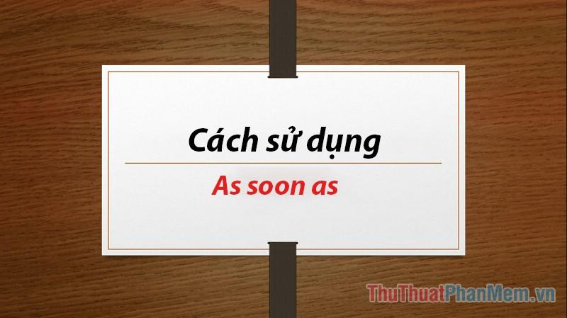 As soon as là gì? Cách sử dụng As soon as trong tiếng Anh