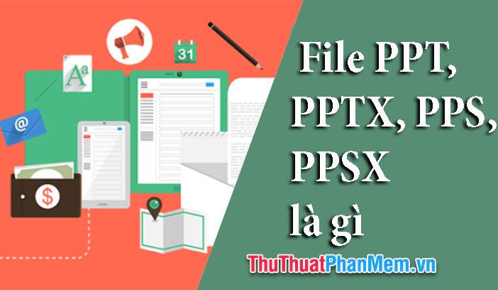 File PPT, PPTX, PPS, PPSX là gì và sự khách nhau giữa các loại file này