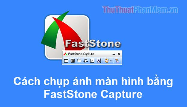 Cách dùng Faststone Capture để chụp ảnh màn hình chuyên nghiệp