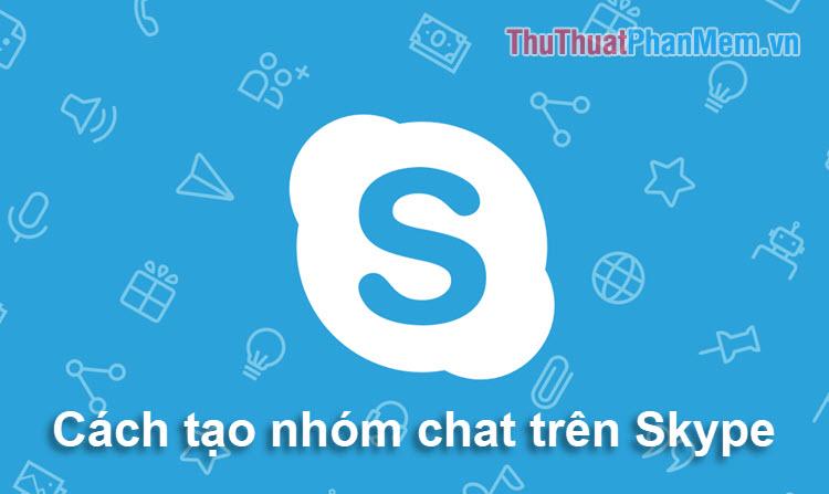 Cách tạo cuộc trò chuyện nhóm, chat nhóm, gọi điện nhóm trên Skype