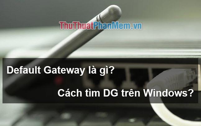 Default Gateway là gì? Cách xem và cấu hình Default Gateway trên Windows