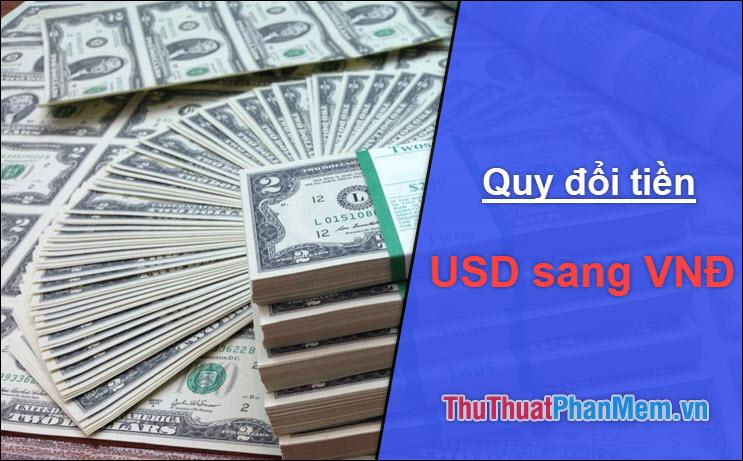 1 USD (Đô La Mỹ) 100 USD 1000 USD 1 triệu USD bằng bao nhiêu tiền Việt Nam