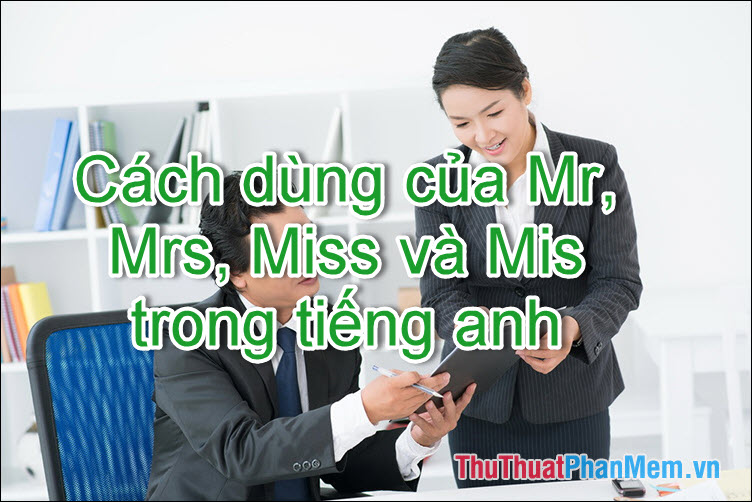 Mr, Mrs, Ms, Miss là gì? Cách sử dụng chúng trong tiếng Anh