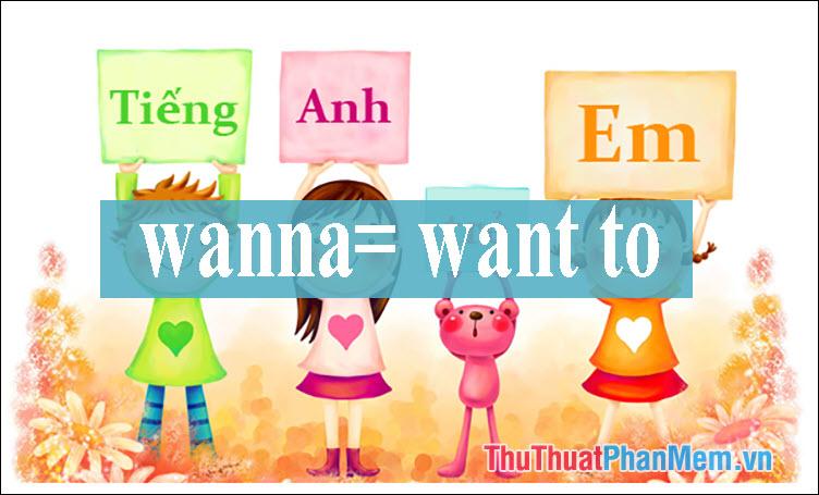 """Wanna là dạng viết tắt của """"want to"""""""