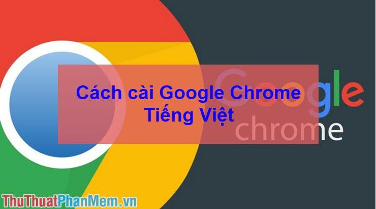 Cách cài Google Chrome tiếng Việt - Chuyển Chrome sang tiếng Việt