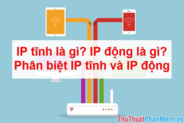 IP tĩnh là gì? IP động là gì? Phân biệt IP tĩnh và IP động