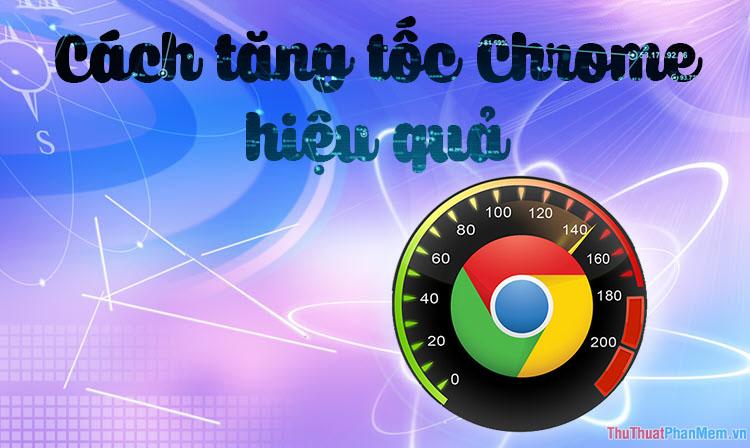 Cách tăng tốc Chrome hiệu quả nhất