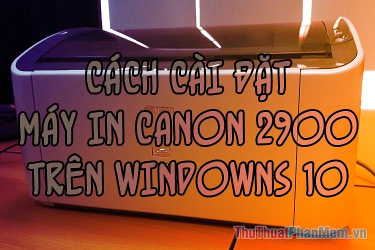 Cách cài đặt máy in Canon 2900 trên Windows 10