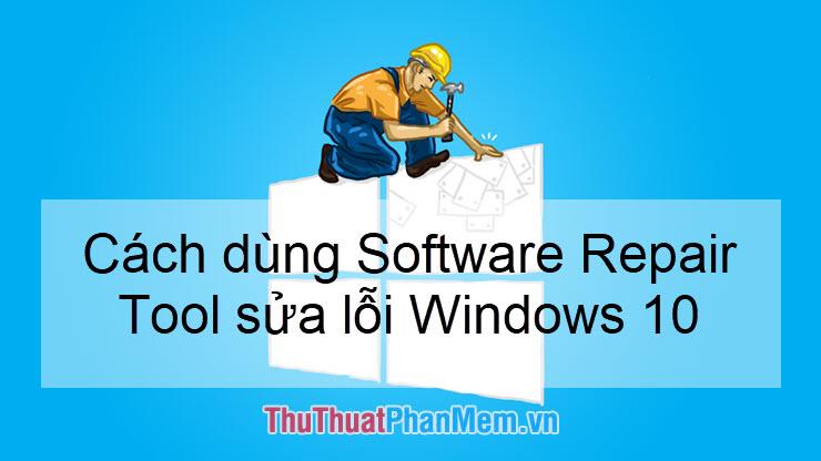 Cách sửa lỗi Windows 10 bằng công cụ Software Repair Tool chính hãng từ Microsoft