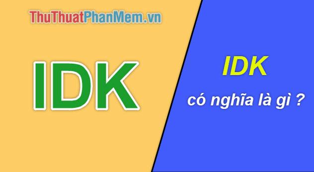 IDK là gì? Ý nghĩa của từ IDK