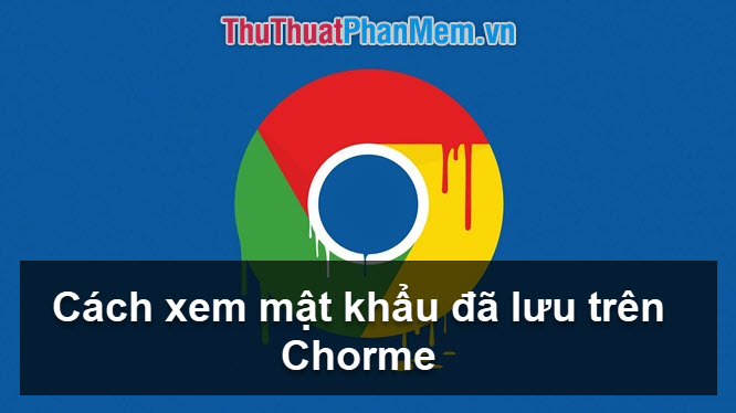 Cách xem mật khẩu đã lưu trên Chrome