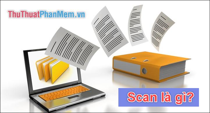 Scan là gì? Scan ảnh, scan tài liệu là gì?