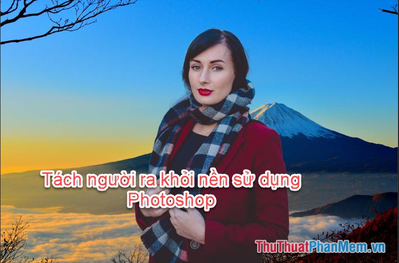 Cách tách người ra khỏi ảnh nền bằng Photoshop chuẩn nhất