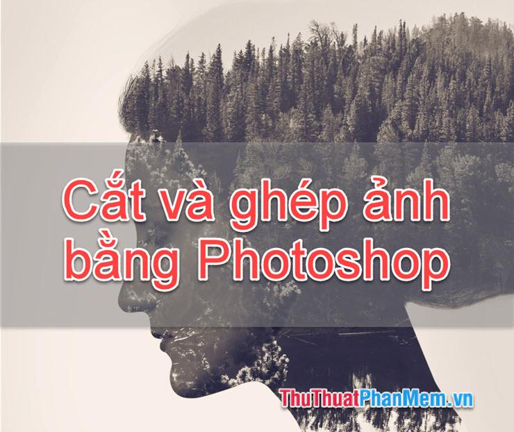 Hướng dẫn cắt, ghép ảnh trong Photoshop