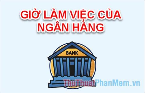 Giờ làm việc của ngân hàng như thế nào