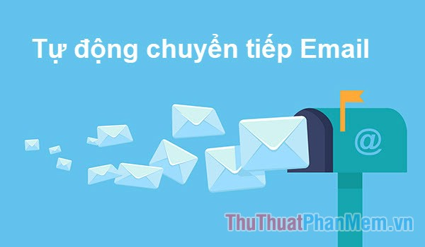 Cách forward mail (chuyển tiếp thư) đã nhận tới 1 mail khác