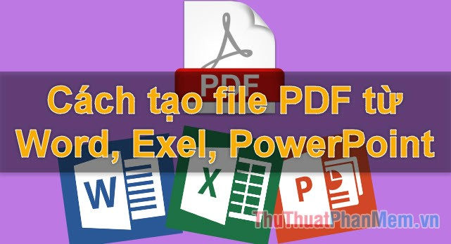 Cách tạo file PDF từ file Word, Excel, Powerpoint đơn giản, nhanh chóng