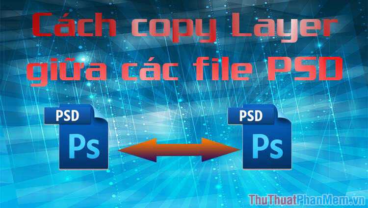 Cách copy layer từ file PSD này sang file PSD khác trong Photoshop
