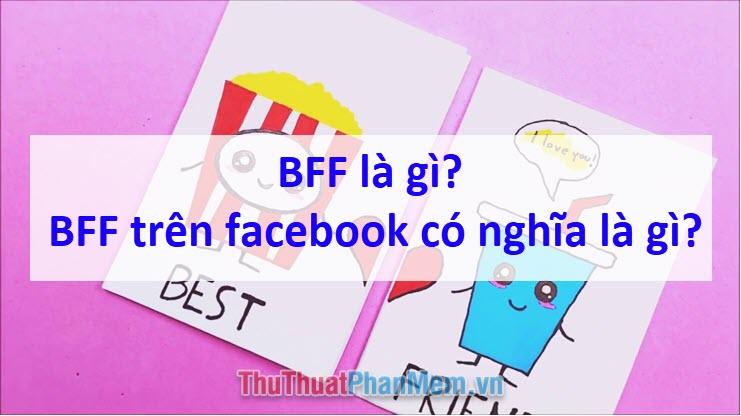 BFF là gì? BFF trên facebook có nghĩa là gì?