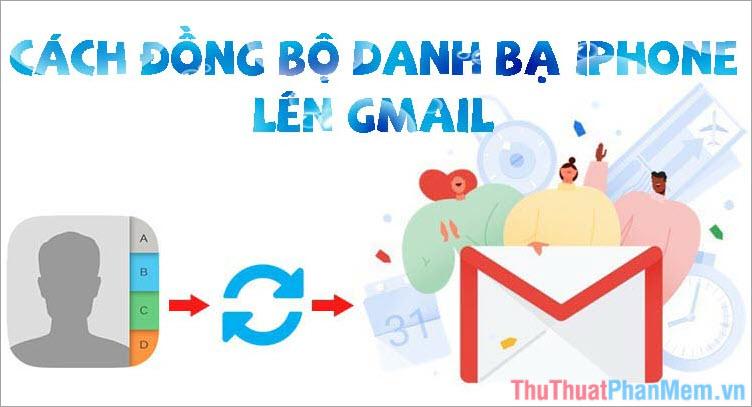 Cách đồng bộ danh bạ điện thoại iPhone lên Gmail