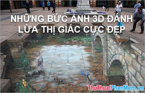 Những bức ảnh 3D đánh lừa thị giác cực đẹp