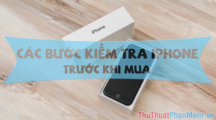 Các bước kiểm tra iPhone trước khi mua
