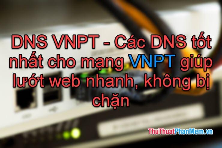 DNS VNPT - Các DNS tốt nhất cho mạng VNPT giúp lướt web nhanh, không bị chặn