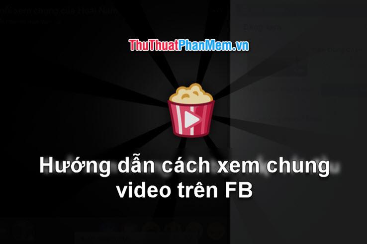 Hướng dẫn cách xem chung Video trên Facebook