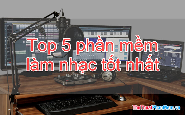 Top 5 phần mềm làm nhạc tốt nhất