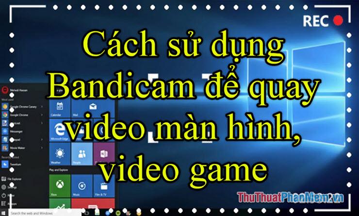 Cách sử dụng Bandicam để quay video màn hình, video game