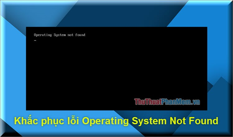 Cách sửa lỗi Operating System Not Found trên Windows