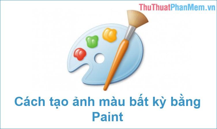 Cách tạo ảnh màu trắng, đen hoặc màu bất kỳ cực dễ bằng Paint trên Windows