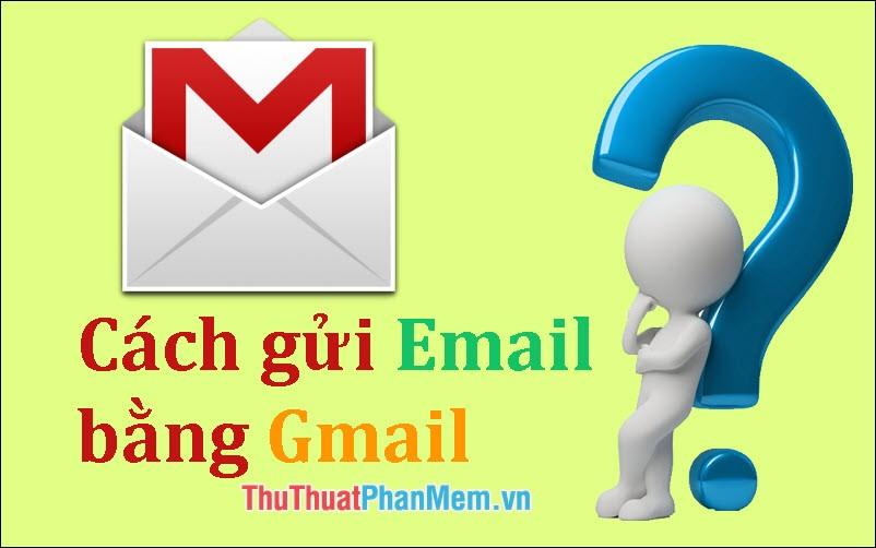 Hướng dẫn cách gửi Email bằng Gmail chi tiết cho người mới sử dụng