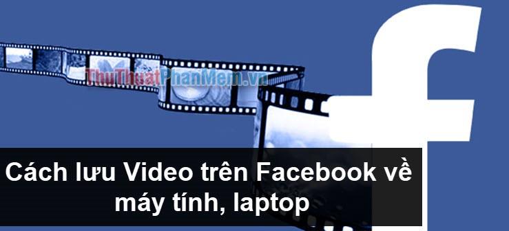 Cách lưu Video trên Facebook về máy tính, laptop