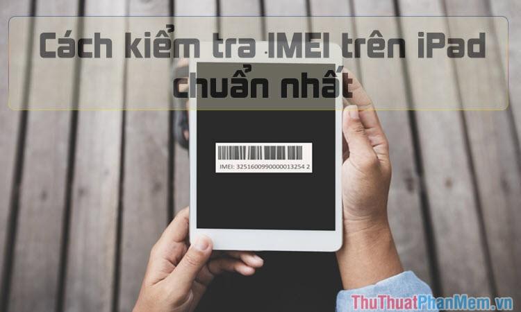 Check IMEI iPad - Kiểm tra IMEI iPad nhanh và chuẩn nhất