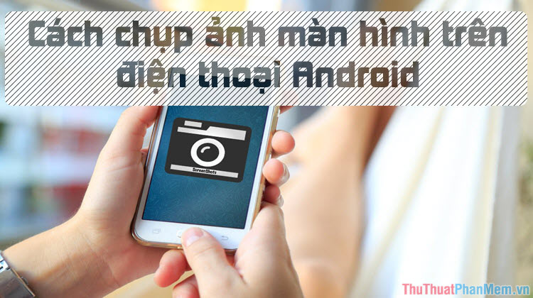 Cách chụp ảnh màn hình điện thoại Android