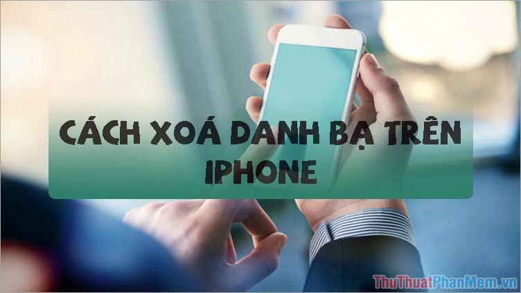 Hướng dẫn cách xóa danh bạ trên iPhone