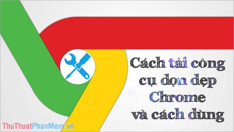 Download Công cụ làm sạch Chrome và cách dùng